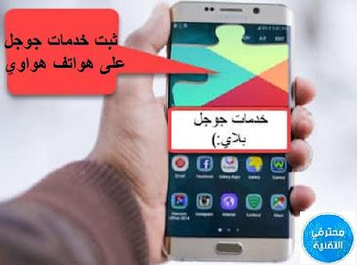 شرح طريقة تثبيت خدمات جوجل على اي هاتف هواوي بالتفصيل