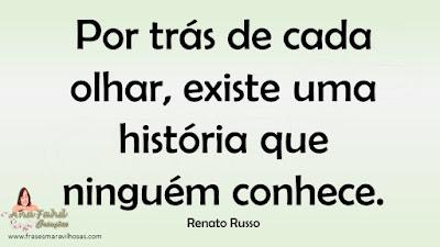Por trás de cada olhar, existe uma história que ninguém conhece. Renato Russo