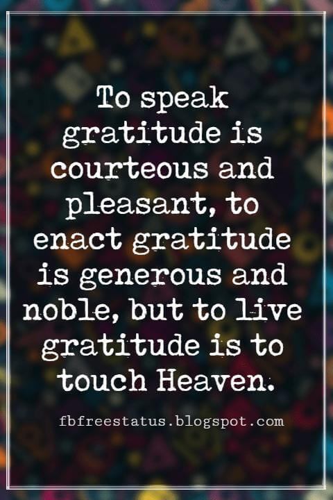 Inspirational Quotes About Thanksgiving And Gratitude, To speak gratitude is courteous and pleasant, to enact gratitude is generous and noble, but to live gratitude is to touch Heaven. -Johannes A. Gaertner