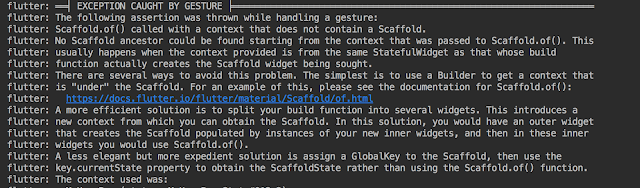 "Scaffold.of() called with a context that does not contain a Scaffold. No Scaffold ancestor could be found starting from the context that was passed to Scaffold.of(). This usually happens when the context provided is from the same StatefulWidget as that whose build function actually creates the Scaffold widget being sought. There are several ways to avoid this problem. The simplest is to use a Builder to get a context that is ""under"" the Scaffold. For an example of this, please see the documentation for Scaffold.of(): https://docs.flutter.io/flutter/material/Scaffold/of.html A more efficient solution is to split your build function into several widgets. This introduces a new context from which you can obtain the Scaffold. In this solution, you would have an outer widget that creates the Scaffold populated by instances of your new inner widgets, and then in these inner widgets you would use Scaffold.of(). A less elegant but more expedient solution is assign a GlobalKey to the Scaffold, then use the key.currentState property to obtain the ScaffoldState rather than using the Scaffold.of() function."