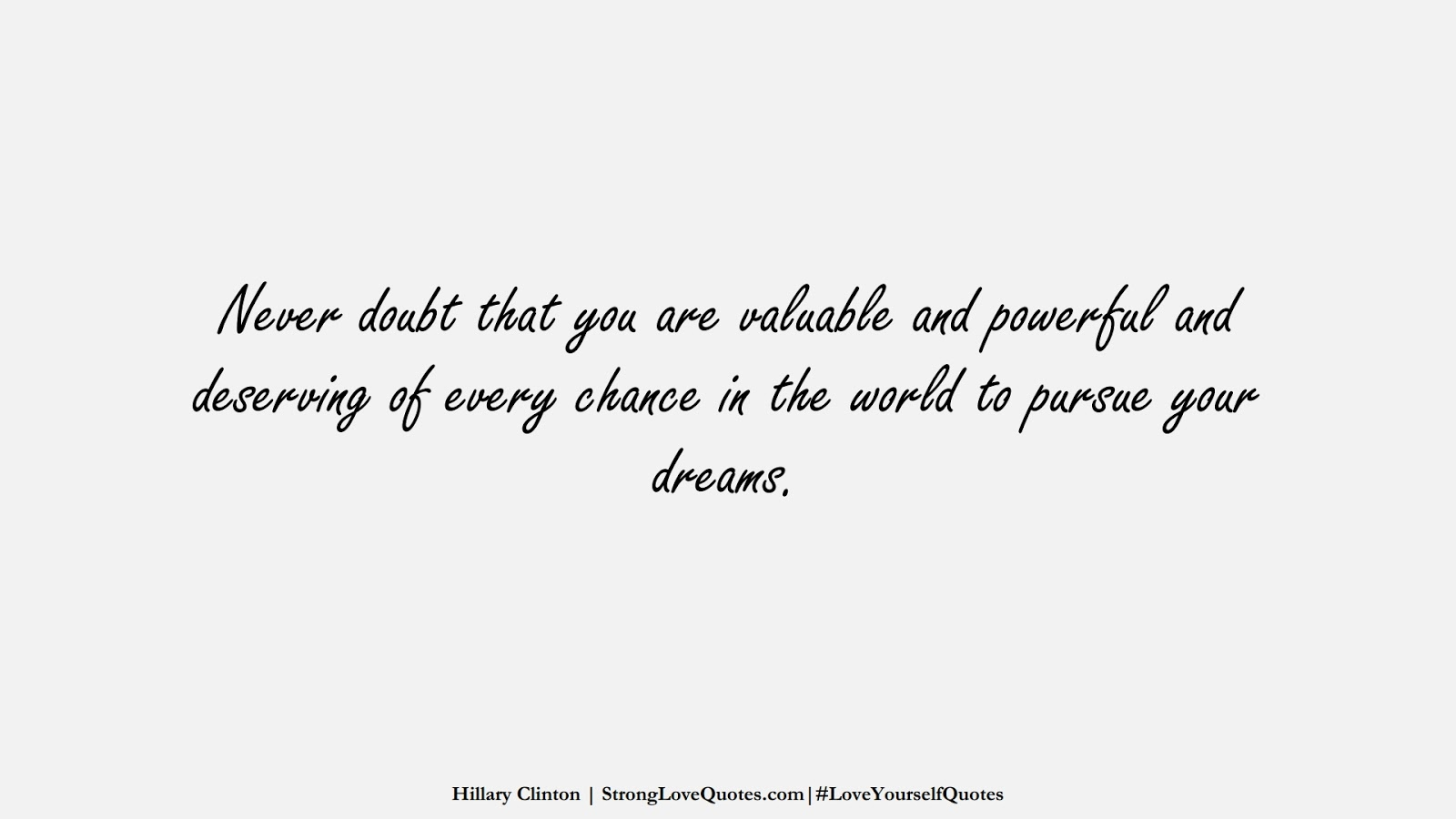Never doubt that you are valuable and powerful and deserving of every chance in the world to pursue your dreams. (Hillary Clinton);  #LoveYourselfQuotes