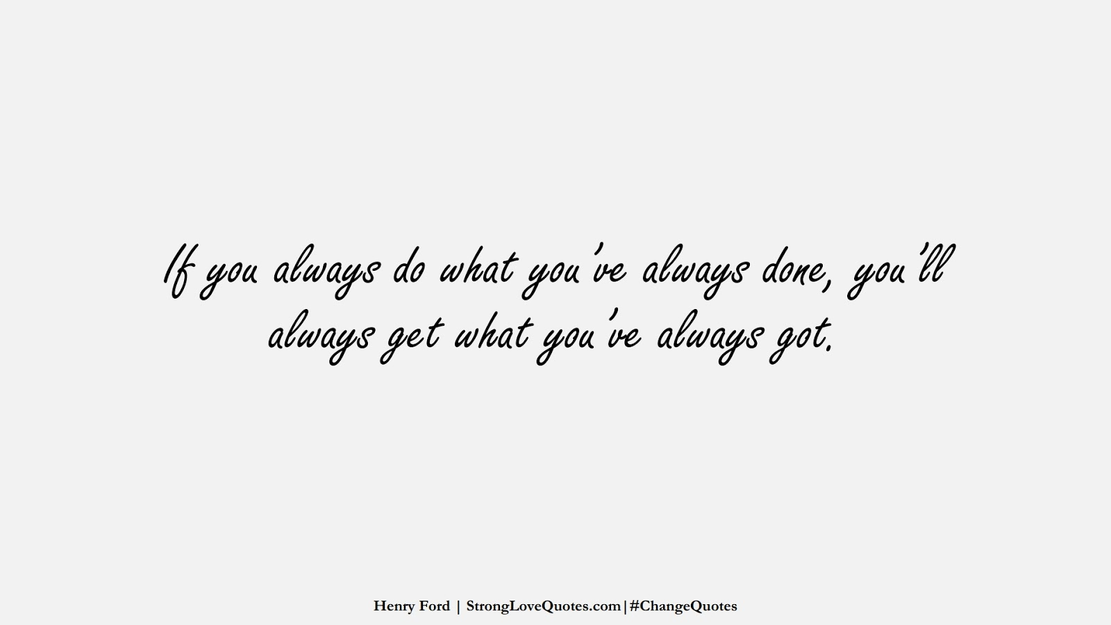 If you always do what you've always done, you'll always get what you've always got. (Henry Ford);  #ChangeQuotes