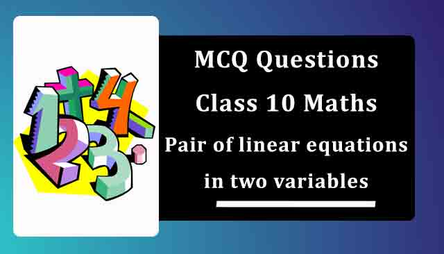 MCQ Questions for Class 10 Maths Chapter 3 Pair of linear equations in two variables with Answers
