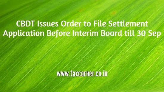 cbdt-issues-order-to-file-settlement-application-before-interim-board-till-30-sep