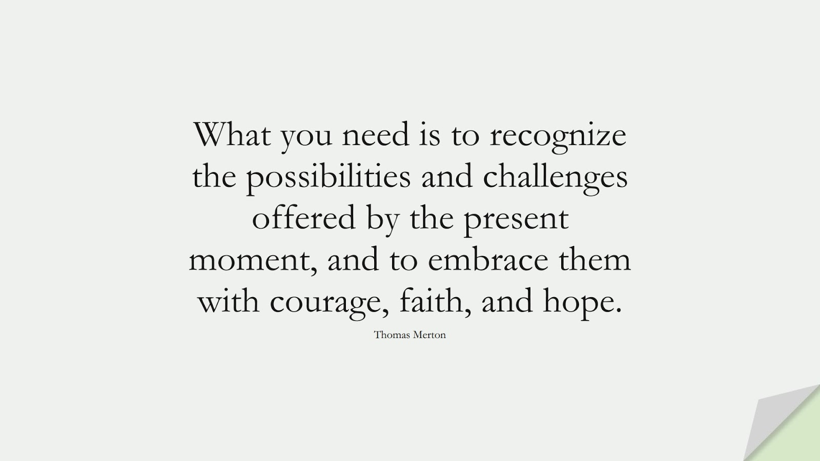 What you need is to recognize the possibilities and challenges offered by the present moment, and to embrace them with courage, faith, and hope. (Thomas Merton);  #HopeQuotes
