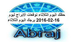 حظك اليوم الثلاثاء توقعات الابراج ليوم 16-02-2016 برجك اليوم الثلاثاء