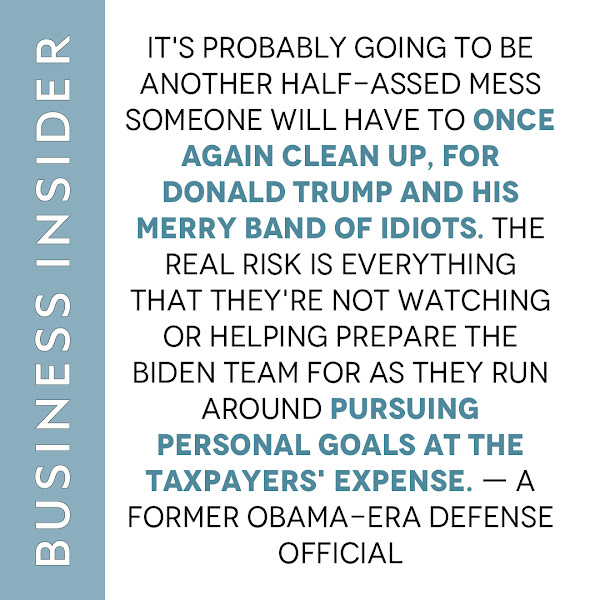 It's probably going to be another half-assed mess someone will have to once again clean up, for Donald Trump and his merry band of idiots. The real risk is everything that they're not watching or helping prepare the Biden team for as they run around pursuing personal goals at the taxpayers' expense. — a former Obama-era Defense official