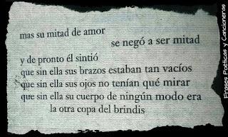 """""""Mas su mitad de amor se negó a ser mitad y de pronto él sintió que sin ella sus brazos estaban tan vacíos que sin ella sus ojos no tenían qué mirar que sin ella su cuerpo de ningún modo era la otra copa del brindis."""" Mario Benedetti"""