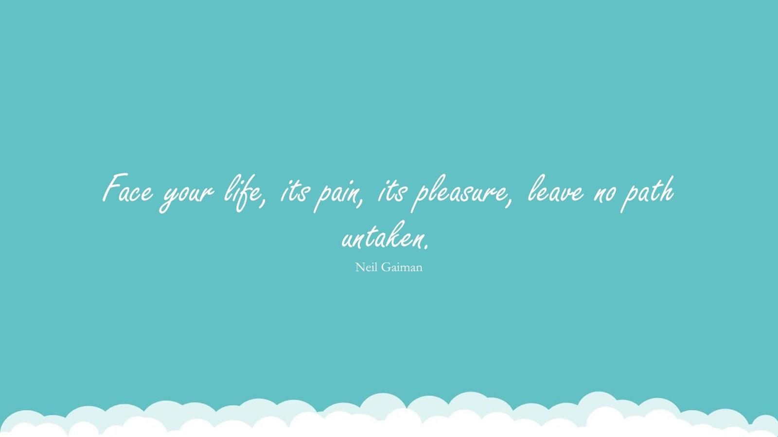 Face your life, its pain, its pleasure, leave no path untaken. (Neil Gaiman);  #PerseveranceQuotes