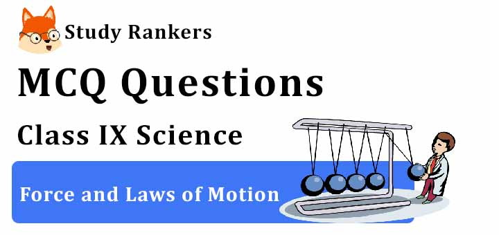 MCQ Questions for Class 9 Science: Ch 9 Force and Laws of Motion