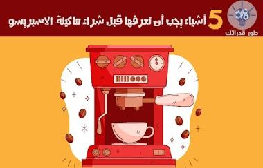 """خمسة أشياء يجب أن تعرفها قبل شراء ماكينة صنع القهوة التجارية """"الاسبريسو""""!"""