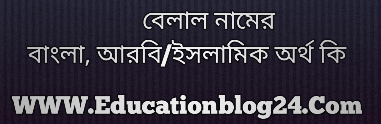 Belal name meaning in Bengali, বেলাল নামের অর্থ কি, বেলাল নামের বাংলা অর্থ কি, বেলাল নামের ইসলামিক অর্থ কি, বেলাল কি ইসলামিক /আরবি নাম