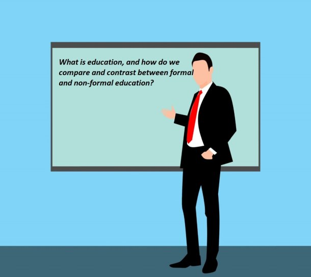 What is education, and how do we compare and contrast between formal and non-formal education?