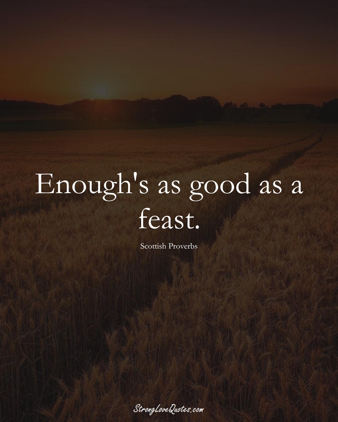 Enough's as good as a feast. (Scottish Sayings);  #EuropeanSayings