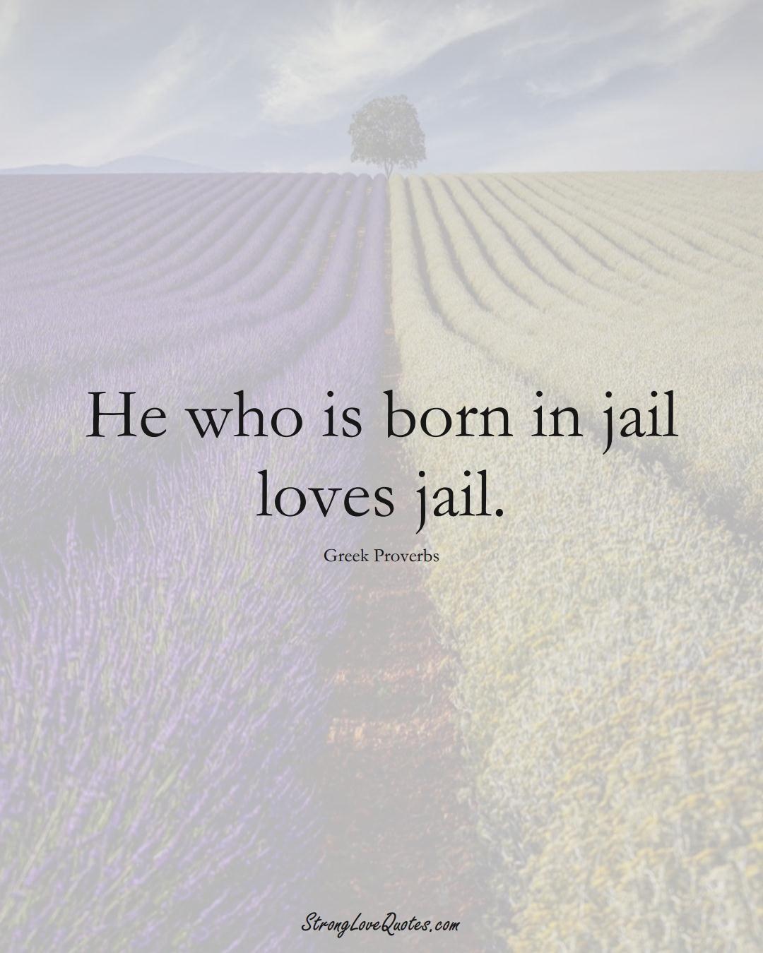 He who is born in jail loves jail. (Greek Sayings);  #EuropeanSayings