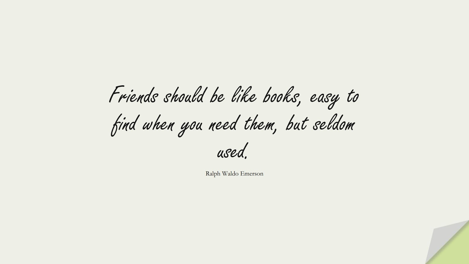 Friends should be like books, easy to find when you need them, but seldom used. (Ralph Waldo Emerson);  #InspirationalQuotes