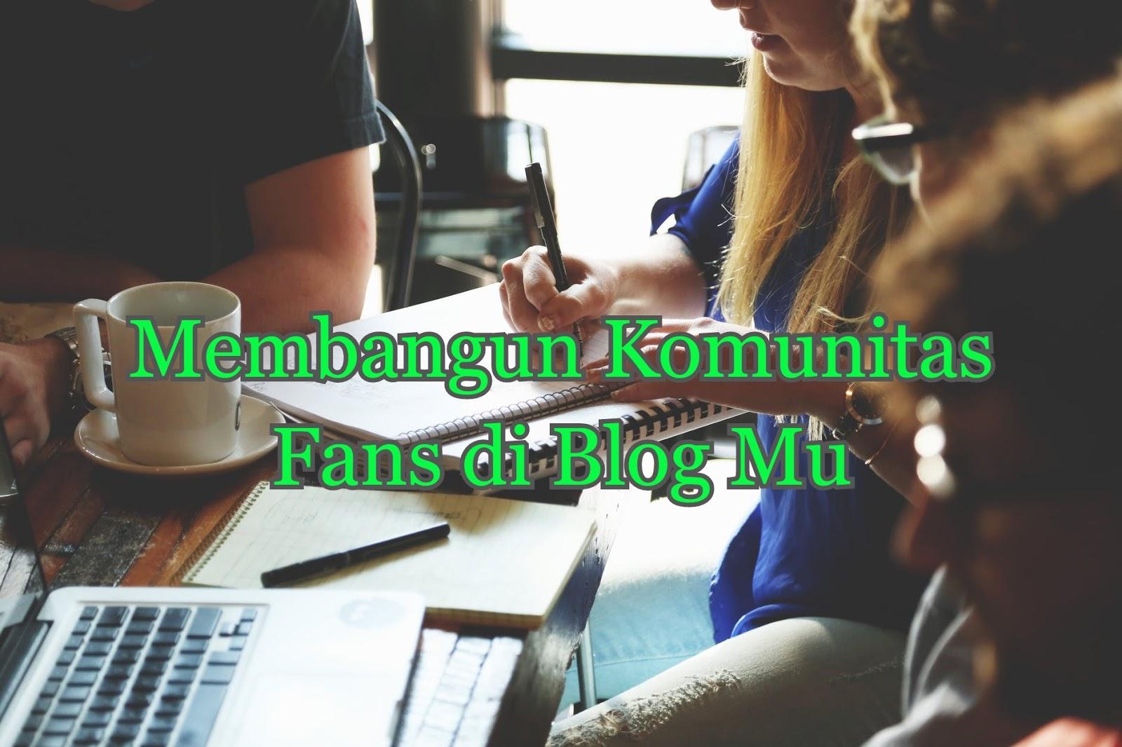 Agar Blog Rame, Begini 9 Cara Membangun Komunitas Fans di Blog
