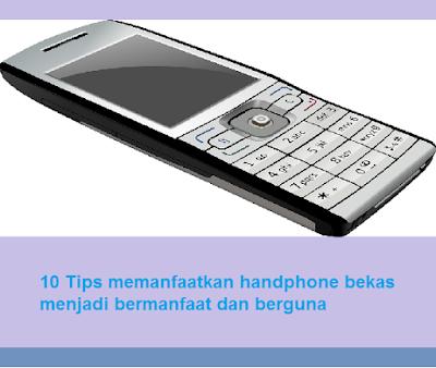 10 Tips memanfaatkan handphone bekas menjadi bermanfaat dan berguna