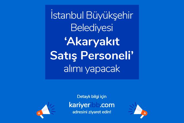 İstanbul Büyükşehir Belediyesi akaryakıt satış personeli alımı yapacak. Kariyer İBB'de yayınlanan ilana nasıl başvurulur? Detaylar kariyeribb.com'da!