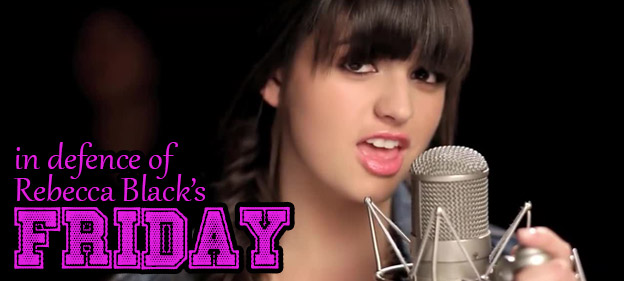 In Defence of Rebecca Black's Friday: Why It's Not (Completely) A Bad Song