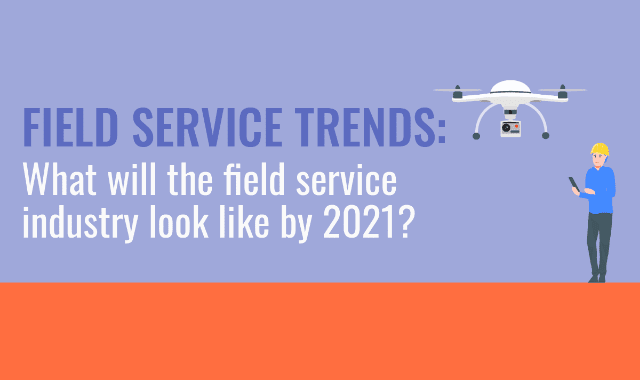 Field Service Trends: What Will The Field Service Industry Look Like By 2021?