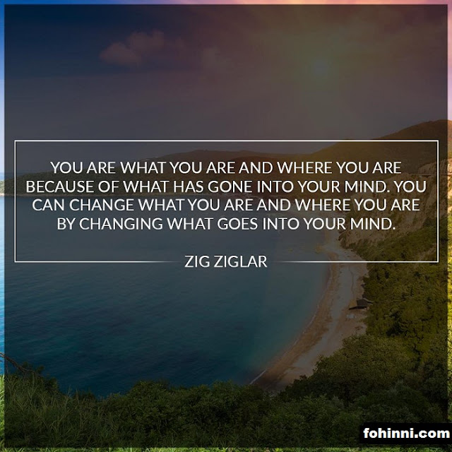YOU ARE WHAT YOU ARE AND WHERE YOU ARE BECAUSE OF WHAT HAS GONE INTO YOUR MIND. YOU CAN CHANGE WHAT YOU ARE AND WHERE YOU ARE BY CHANGING WHAT GOES INTO YOUR MIND.