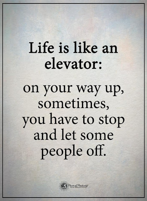 life is like an elevator..on your way up, sometimes you have to stop and let some people off. quotes