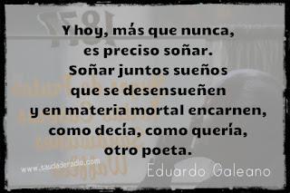 """""""Y hoy, más que nunca, es preciso soñar. Soñar juntos sueños que se desensueñen y en materia mortal encarnen, como decía, como quería, otro poeta."""" Eduardo Galeano"""
