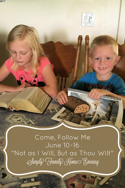 "Come, Follow Me; Simply Family Home Evening FHE lessons: June 10-16 ""Not as I Will, But as Thou Wilt"""