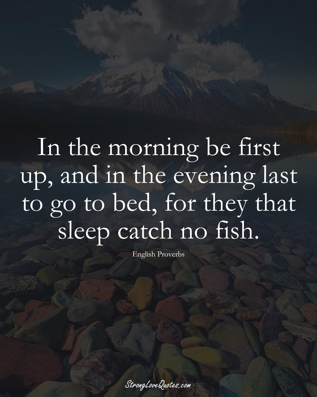 In the morning be first up, and in the evening last to go to bed, for they that sleep catch no fish. (English Sayings);  #EuropeanSayings