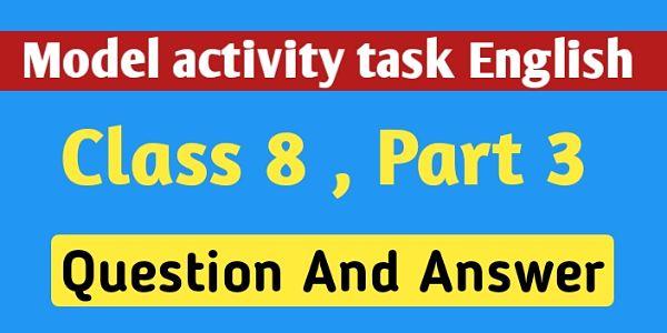 অষ্টম শ্রেণী ইংরেজি মডেল অ্যাক্টিভিটি টাস্ক পার্ট  ৩ । Model Activity Tasks English Class 8 Question And Answer Part 3