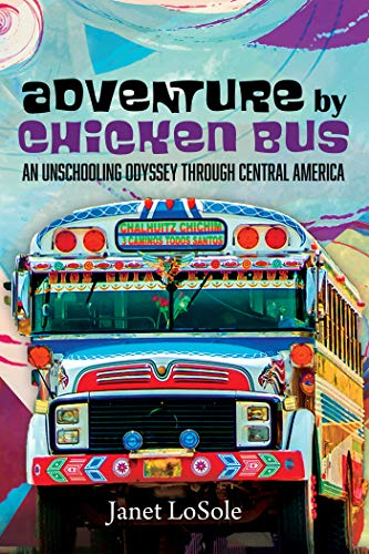 Book Review: Adventure by Chicken Bus: An Unschooling Odyssey through Central America, by Janet LoSole, 5 stars