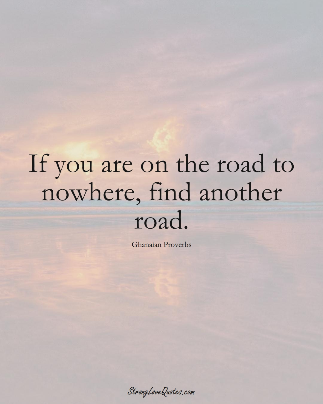 If you are on the road to nowhere, find another road. (Ghanaian Sayings);  #AfricanSayings