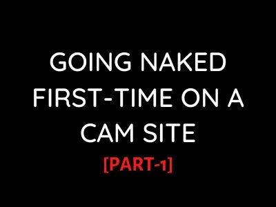 xxx stories: Going Naked First-Time on a CamSite[PART-1]