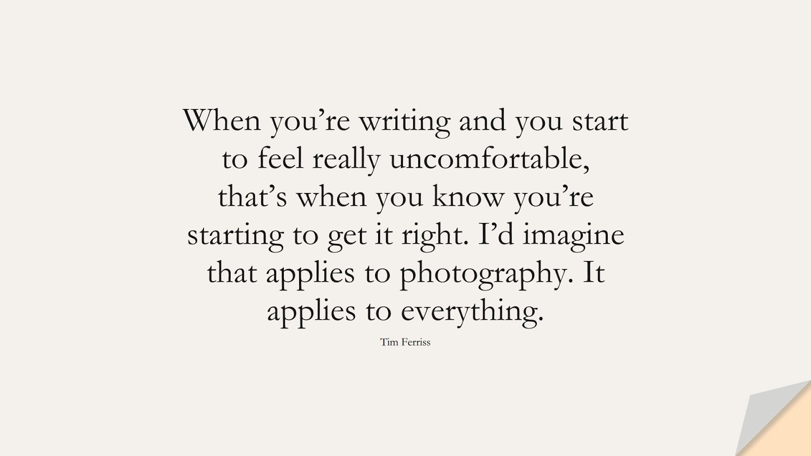 When you're writing and you start to feel really uncomfortable, that's when you know you're starting to get it right. I'd imagine that applies to photography. It applies to everything. (Tim Ferriss);  #TimFerrissQuotes