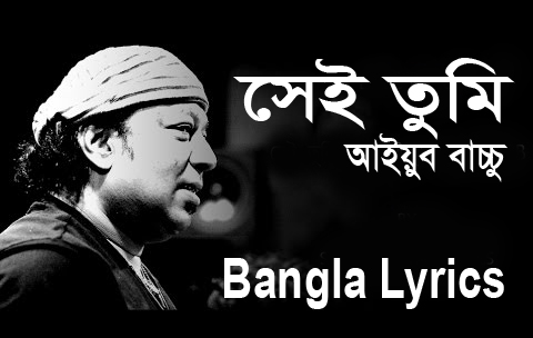 Sei Tumi (সেই তুমি) Keno Eto Ochena Hole Bangla Lyrics - Ayub Bachchu