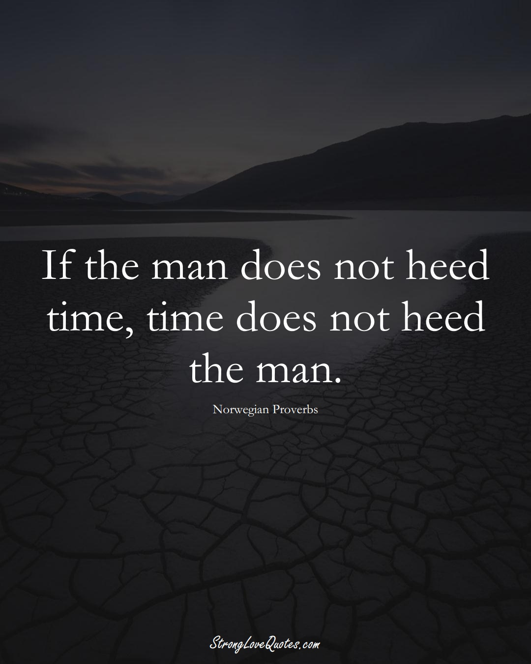 If the man does not heed time, time does not heed the man. (Norwegian Sayings);  #EuropeanSayings