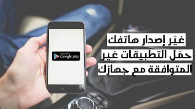 تطبيق لتغير إصدار هانفك لتتكمن من تحميل أي تطبيق غير متوافق مع جهازك الاندرويد 2019