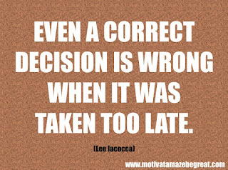 """Featured in our checklist of 46 Powerful Quotes For Entrepreneurs To Get Motivated: """"Even a correct decision is wrong when it was taken too late."""" -Lee Iacocca"""