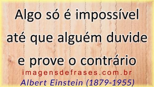Algo só é impossível até que alguém duvide e prove o contrário