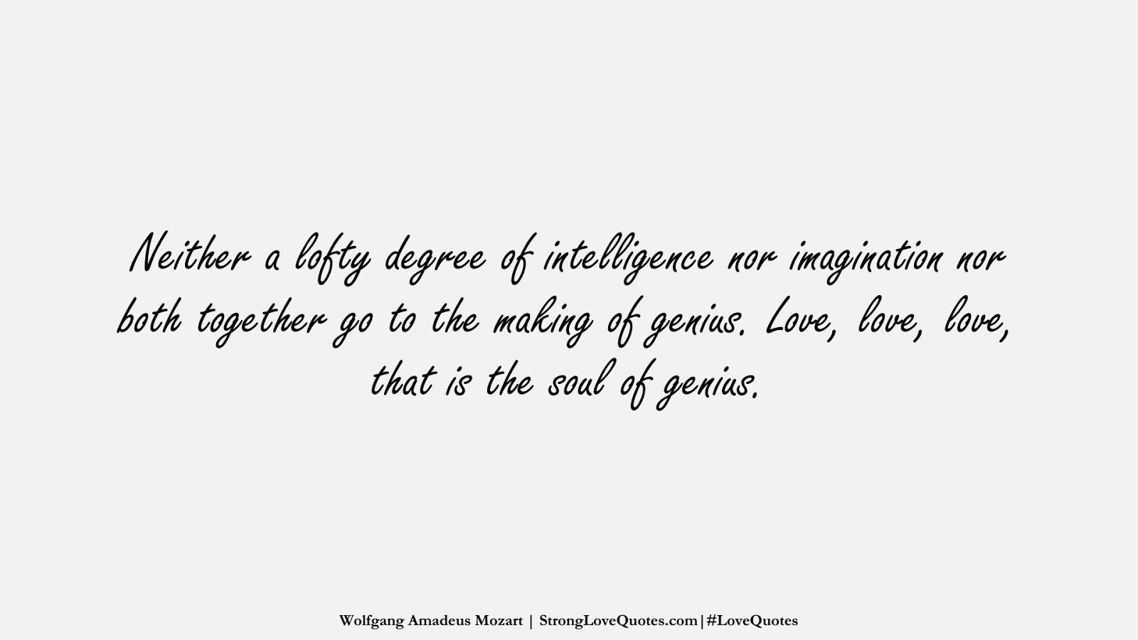 Neither a lofty degree of intelligence nor imagination nor both together go to the making of genius. Love, love, love, that is the soul of genius. (Wolfgang Amadeus Mozart);  #LoveQuotes