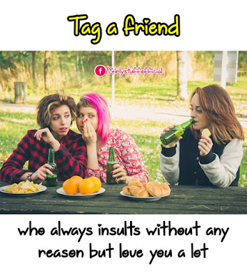 Tag a friend who always insults without any reason but love you a lot