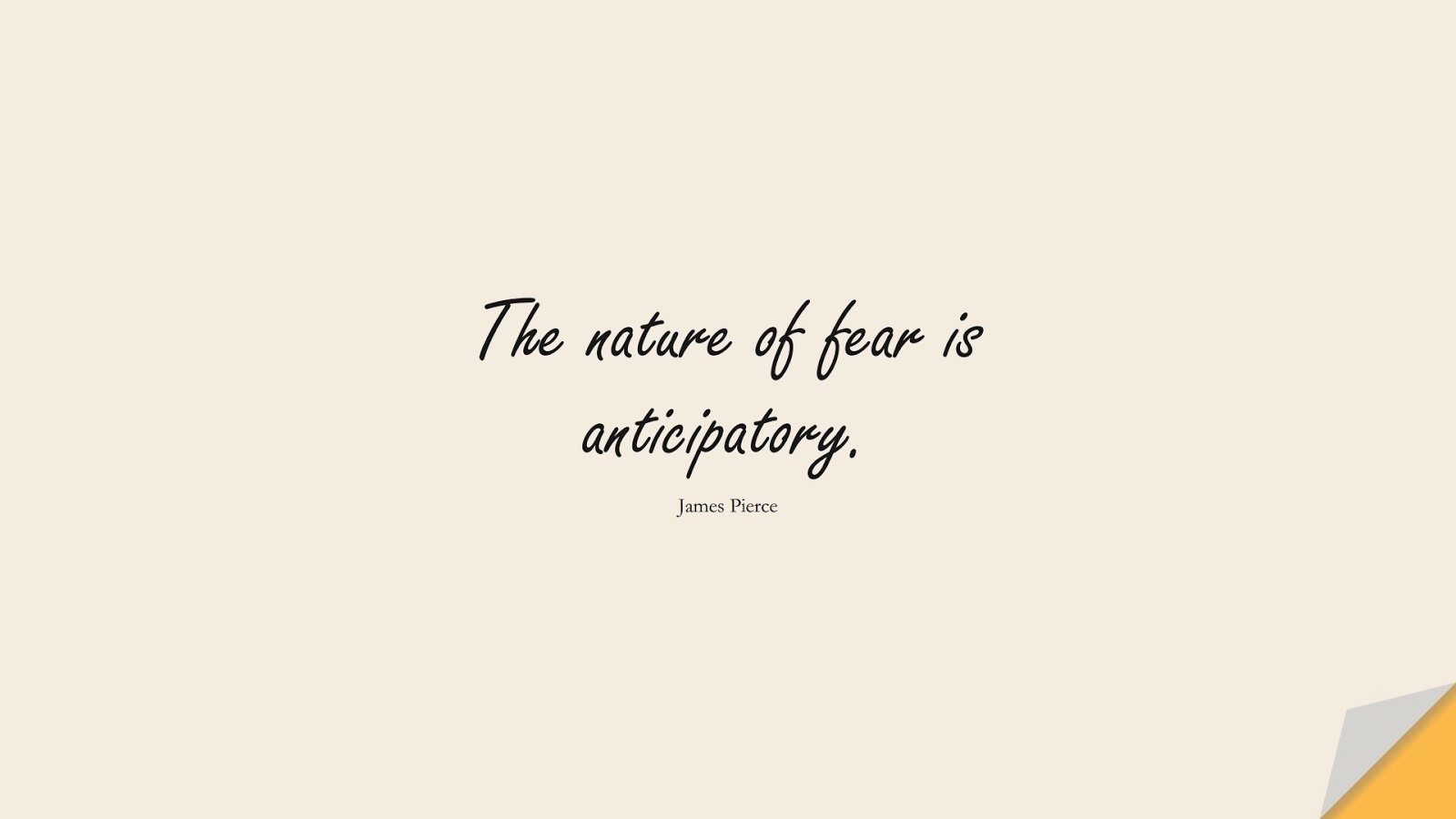 The nature of fear is anticipatory. (James Pierce);  #AnxietyQuotes