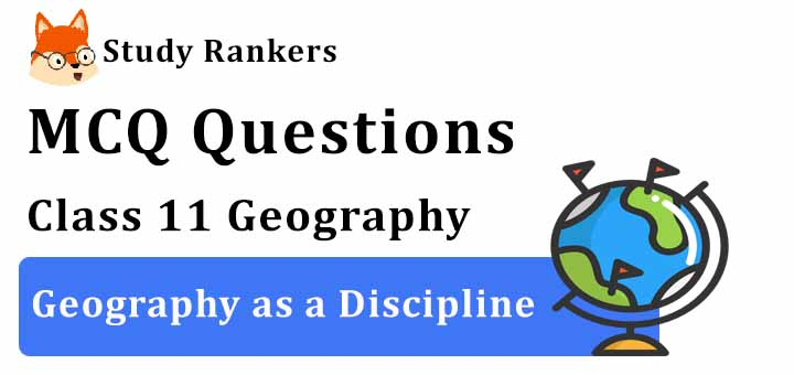 MCQ Questions for Class 11 Geography: Ch 1 Geography as a Discipline