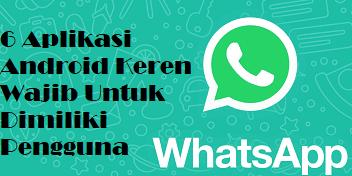 6 Aplikasi Android Keren Wajib Untuk Dimiliki Pengguna Whatsapp