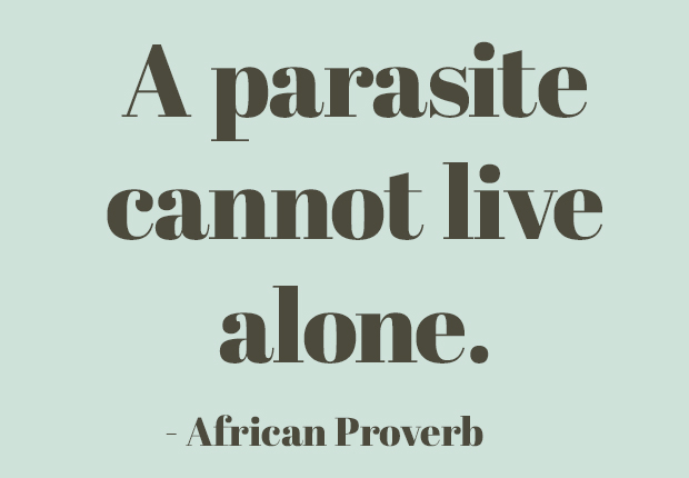 A parasite cannot live alone.  ~ African Proverb