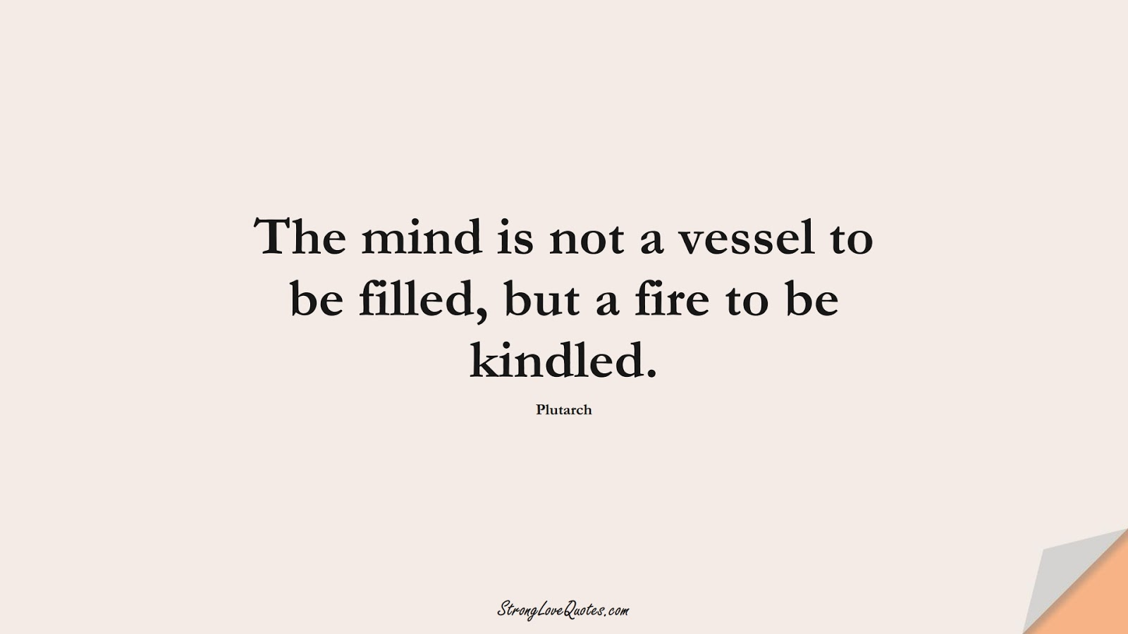 The mind is not a vessel to be filled, but a fire to be kindled. (Plutarch);  #EducationQuotes
