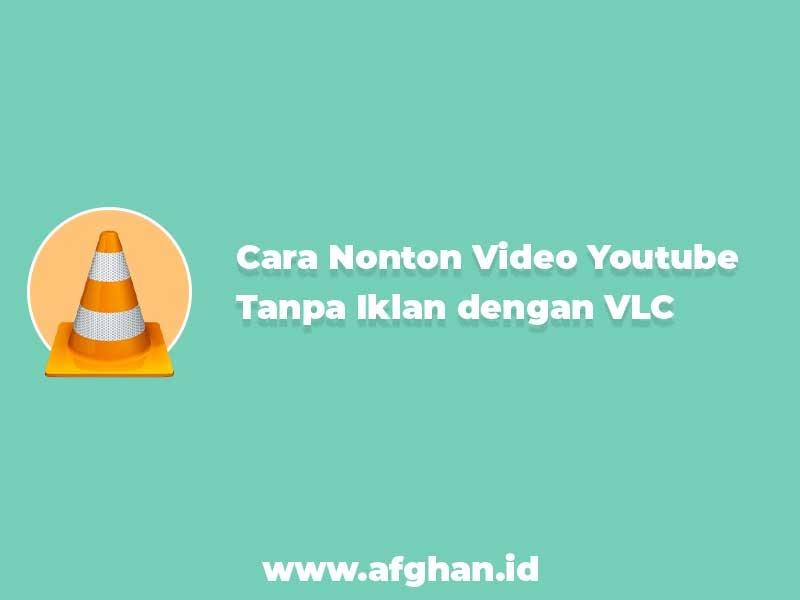 Cara Nonton Video Youtube Tanpa Iklan Dengan Vlc Afghan Id