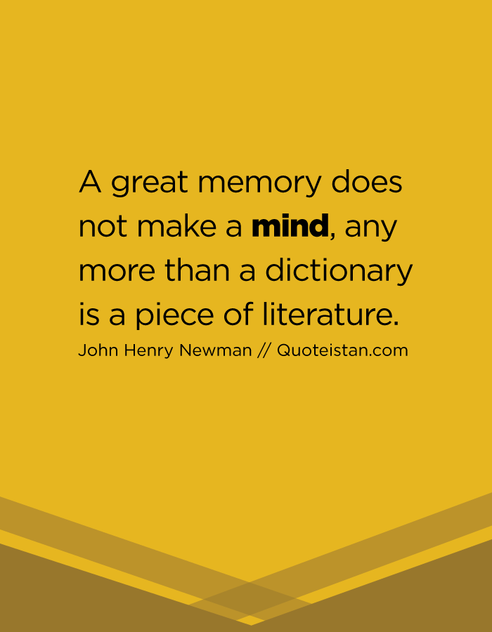 A great memory does not make a mind, any more than a dictionary is a piece of literature.