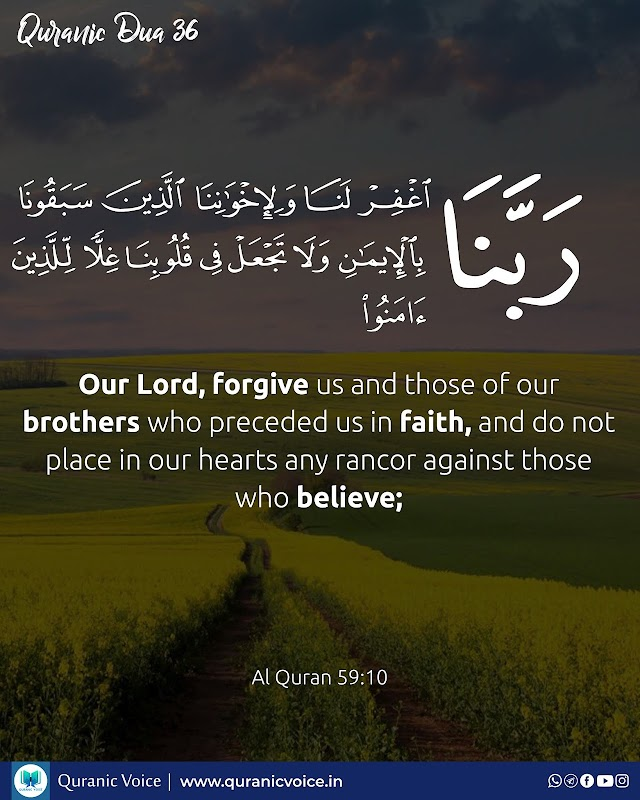 Robbana Dua 36   Our Lord, forgive us and those of our brothers who preceded us in faith, and do not place in our hearts any rancor against those who believe;   Surah Al-Hashr   Ayat 10